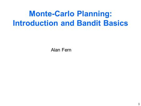 1 Monte-Carlo Planning: Introduction and Bandit Basics Alan Fern.