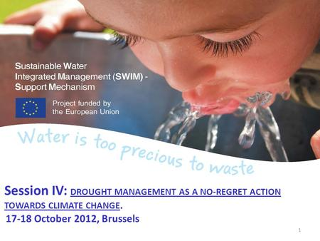 Session IV: DROUGHT MANAGEMENT AS A NO-REGRET ACTION TOWARDS CLIMATE CHANGE. 17-18 October 2012, Brussels 1.