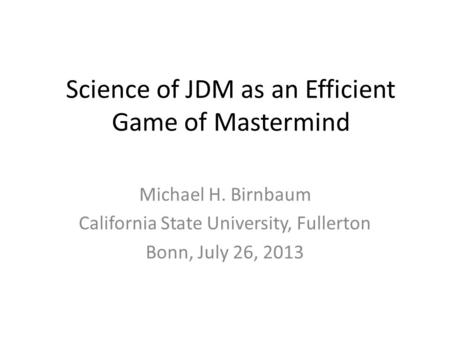 Science of JDM as an Efficient Game of Mastermind Michael H. Birnbaum California State University, Fullerton Bonn, July 26, 2013.