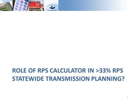 ROLE OF RPS CALCULATOR IN >33% RPS STATEWIDE TRANSMISSION PLANNING? 1.