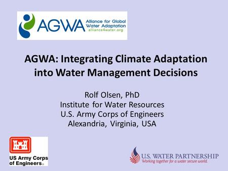 AGWA: Integrating Climate Adaptation into Water Management Decisions Rolf Olsen, PhD Institute for Water Resources U.S. Army Corps of Engineers Alexandria,