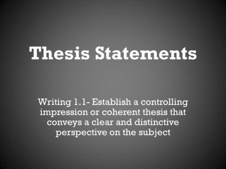 Thesis Statements Writing 1.1- Establish a controlling impression or coherent thesis that conveys a clear and distinctive perspective on the subject.