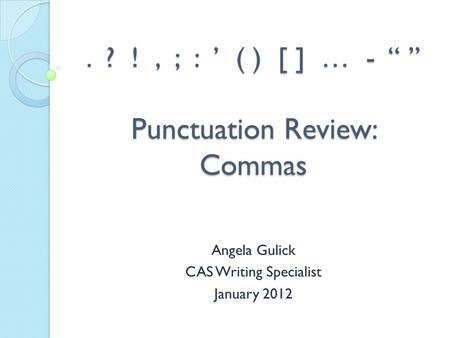 ". ? !, ; : ' ( ) [ ] … - "" "" Punctuation Review: Commas Angela Gulick CAS Writing Specialist January 2012."