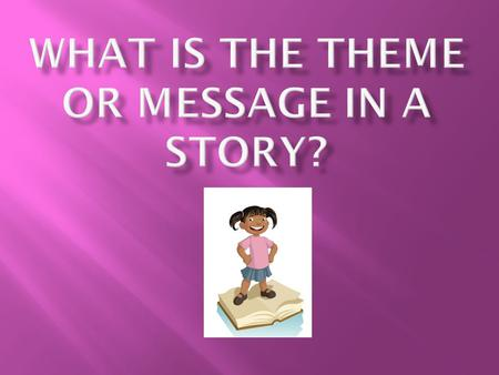 Let's talk about it:  The words theme, message, moral are all synonyms.  When we think of any of these things, we're really looking at what the story.
