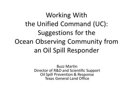 Working With the Unified Command (UC): Suggestions for the Ocean Observing Community from an Oil Spill Responder Buzz Martin Director of R&D and Scientific.