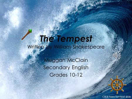 The Tempest Written by William Shakespeare Meggan McClain Secondary English Grades 10-12 Click here for next slide.