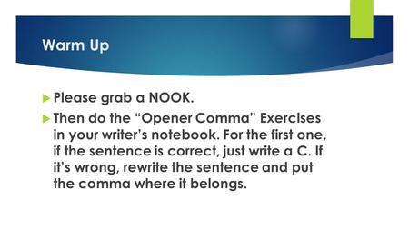 "Warm Up  Please grab a NOOK.  Then do the ""Opener Comma"" Exercises in your writer's notebook. For the first one, if the sentence is correct, just write."