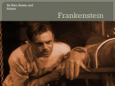 By Alex, Kassie, and Robert.  Frankenstein is in one sense the literary manifestation of an entire population's fear of scientific advancement. The novel.