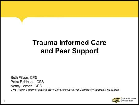 1 Trauma Informed Care and Peer Support Beth Filson, CPS Petra Robinson, CPS Nancy Jensen, CPS CPS Training Team of Wichita State University Center for.
