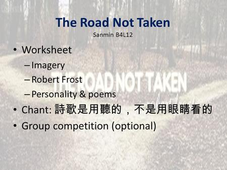 The Road Not Taken Sanmin B4L12 Worksheet – Imagery – Robert Frost – Personality & poems Chant: 詩歌是用聽的,不是用眼睛看的 Group competition (optional)