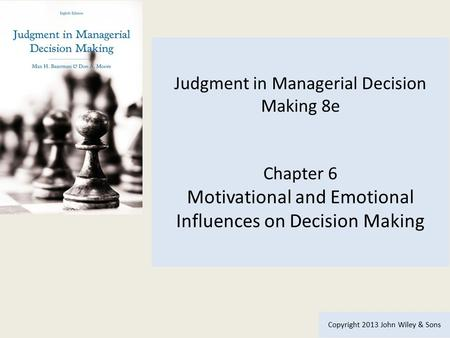 Judgment in Managerial Decision Making 8e Chapter 6 Motivational and Emotional Influences on Decision Making Copyright 2013 John Wiley & Sons.
