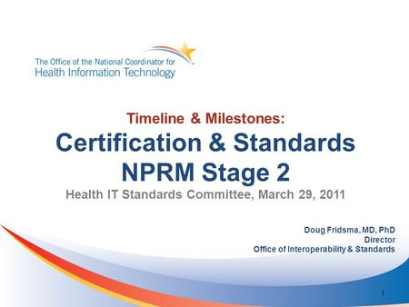 Timeline & Milestones: Certification & Standards NPRM Stage 2 Health IT Standards Committee, March 29, 2011 Doug Fridsma, MD, PhD Director Office of Interoperability.