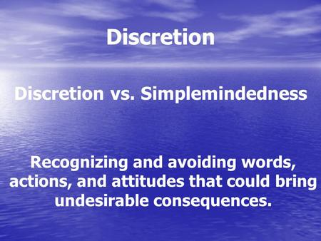 Discretion Discretion vs. Simplemindedness Recognizing and avoiding words, actions, and attitudes that could bring undesirable consequences.