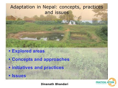 Dinanath Bhandari  Explored areas  Concepts and approaches  initiatives and practices  Issues Adaptation in Nepal: concepts, practices and issues.