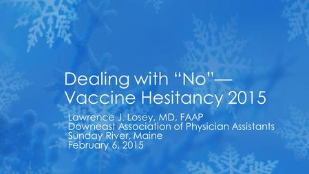 "Lawrence J. Losey, MD, FAAP Downeast Association of Physician Assistants Sunday River, Maine February 6, 2015 Dealing with ""No""— Vaccine Hesitancy 2015."