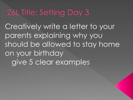 Creatively write a letter to your parents explaining why you should be allowed to stay home on your birthday give 5 clear examples.