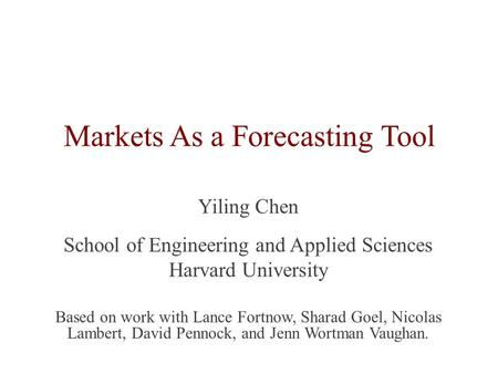 Markets As a Forecasting Tool Yiling Chen School of Engineering and Applied Sciences Harvard University Based on work with Lance Fortnow, Sharad Goel,