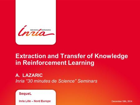 "Extraction and Transfer of Knowledge in Reinforcement Learning A.LAZARIC Inria ""30 minutes de Science"" Seminars SequeL Inria Lille – Nord Europe December."