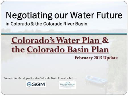 Negotiating our Water Future in Colorado & the Colorado River Basin Colorado's Water Plan & the Colorado Basin Plan February 2015 Update Presentation developed.