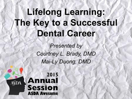 Lifelong Learning: The Key to a Successful Dental Career Presented by Courtney L. Brady, DMD Mai-Ly Duong, DMD.