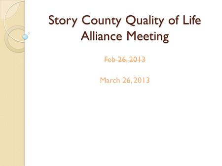 Story County Quality of Life Alliance Meeting Feb 26, 2013 March 26, 2013.
