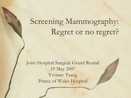 Screening Mammography: Regret or no regret? Joint Hospital Surgical Grand Round 19 May 2007 Yvonne Tsang Prince of Wales Hospital.