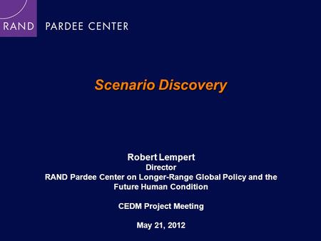 Scenario Discovery Robert Lempert Director RAND Pardee Center on Longer-Range Global Policy and the Future Human Condition CEDM Project Meeting May 21,