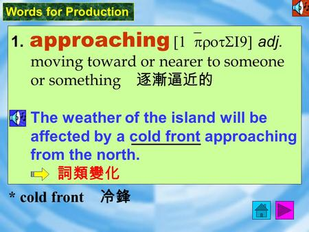 Words for Production 1. approaching [ 1`protSI9 ] adj. moving toward or nearer to someone or something 逐漸逼近的 The weather of the island will be affected.