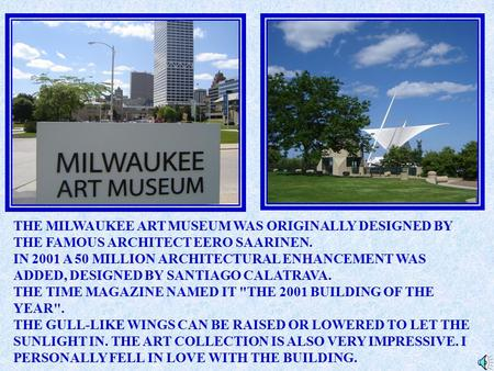 THE MILWAUKEE ART MUSEUM WAS ORIGINALLY DESIGNED BY THE FAMOUS ARCHITECT EERO SAARINEN. IN 2001 A 50 MILLION ARCHITECTURAL ENHANCEMENT WAS ADDED, DESIGNED.