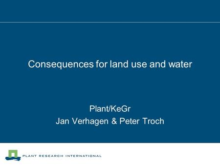 Consequences for land use and water Plant/KeGr Jan Verhagen & Peter Troch.