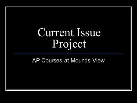 Current Issue Project AP Courses at Mounds View. The Problem Mounds View doesn't offer enough AP classes to satisfy every students' interests Mounds View.