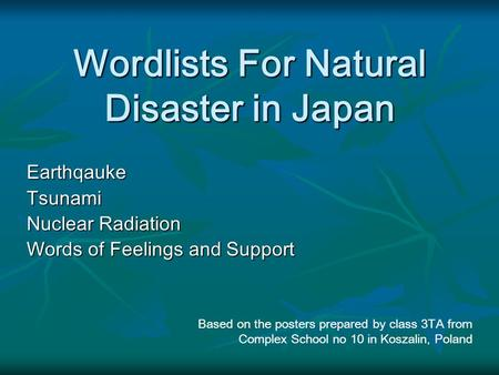 Wordlists For Natural Disaster in Japan EarthqaukeTsunami Nuclear Radiation Words of Feelings and Support Based on the posters prepared by class 3TA from.
