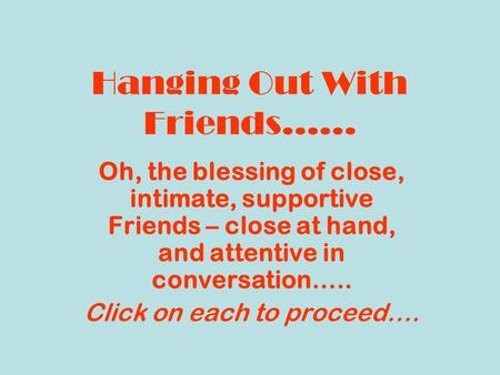 Hanging Out With Friends…… Oh, the blessing of close, intimate, supportive Friends – close at hand, and attentive in conversation….. Click on each to proceed….