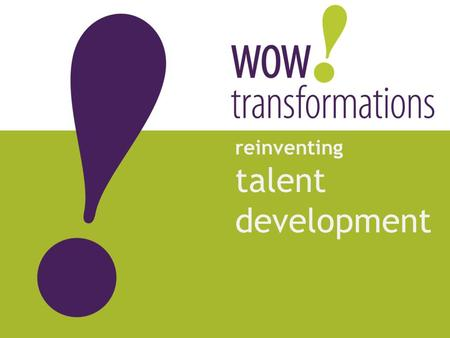 Reinventing talent development. Copyright © 2011 WOW! transformations All rights reserved. 2 helps you OPTIMIZE the return on your talent investment.