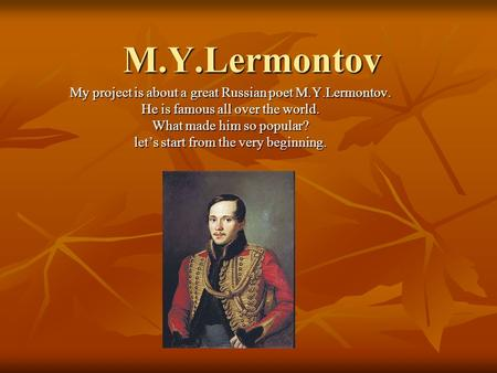 M.Y.Lermontov My project is about a great Russian poet M.Y.Lermontov. He is famous all over the world. What made him so popular? let's start from the very.