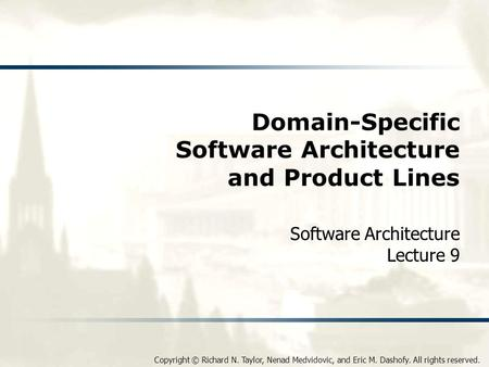 Copyright © Richard N. Taylor, Nenad Medvidovic, and Eric M. Dashofy. All rights reserved. Domain-Specific Software Architecture and Product Lines Software.