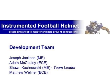 Developing a tool to monitor and help prevent concussions Instrumented Football Helmet Development Team Joseph Jackson (ME) Adam McCauley (ECE) Shawn Kachnowski.