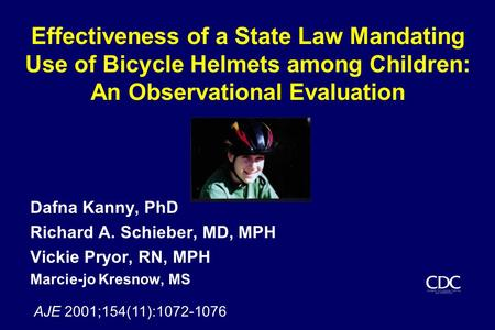 Effectiveness of a State Law Mandating Use of Bicycle Helmets among Children: An Observational Evaluation Dafna Kanny, PhD Richard A. Schieber, MD, MPH.