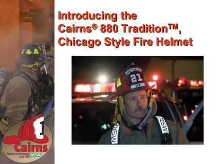 Introducing the Cairns ® 880 Tradition TM, Chicago Style Fire Helmet.