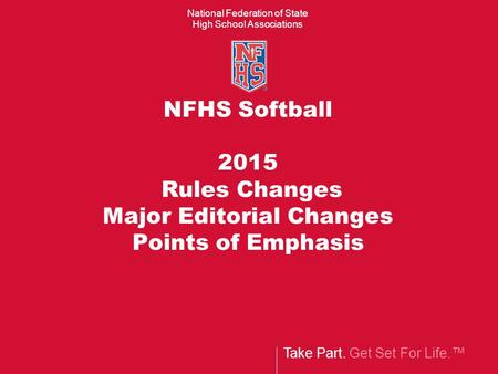 Take Part. Get Set For Life.™ National Federation of State High School Associations NFHS Softball 2015 Rules Changes Major Editorial Changes Points of.