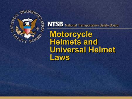 Motorcycle Helmets and Universal Helmet Laws. Motorcycle Helmets 2000 NAMS Report: –No better crash protection for motorcyclist than FMVSS 218- compliant.