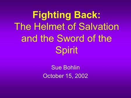 Fighting Back: The Helmet of Salvation and the Sword of the Spirit Sue Bohlin October 15, 2002.