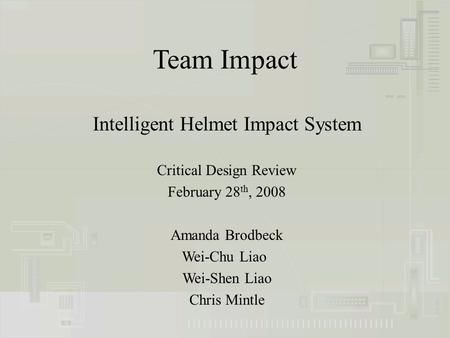Team Impact Intelligent Helmet Impact System Critical Design Review February 28 th, 2008 Amanda Brodbeck Wei-Chu Liao Wei-Shen Liao Chris Mintle.