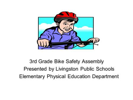 3rd Grade Bike Safety Assembly Presented by Livingston Public Schools Elementary Physical Education Department.