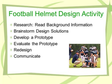 Football Helmet Design Activity Research: Read Background Information Brainstorm Design Solutions Develop a Prototype Evaluate the Prototype Redesign Communicate.