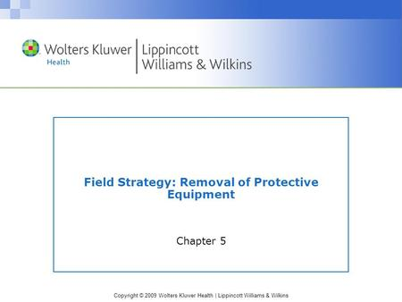 Copyright © 2009 Wolters Kluwer Health | Lippincott Williams & Wilkins Field Strategy: Removal of Protective Equipment Chapter 5.