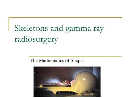 Skeletons and gamma ray radiosurgery The Mathematics of Shapes.