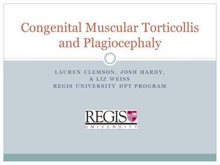 LAUREN CLEMSON, JOSH HARDY, & LIZ WEISS REGIS UNIVERSITY DPT PROGRAM Congenital Muscular Torticollis and Plagiocephaly.