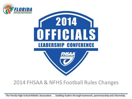 The Florida High School Athletic Association... building leaders through teamwork, sportsmanship and citizenship. 2014 FHSAA & NFHS Football Rules Changes.
