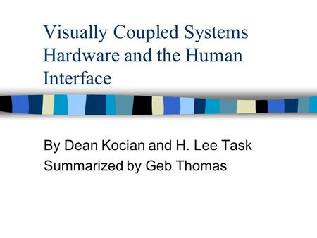 Visually Coupled Systems Hardware and the Human Interface By Dean Kocian and H. Lee Task Summarized by Geb Thomas.